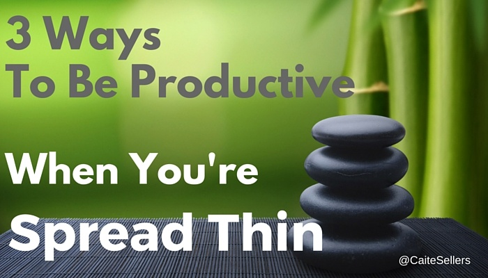 3 WAYS TO BE PRODUCTIVE WHEN YOU'RE SPREAD THIN